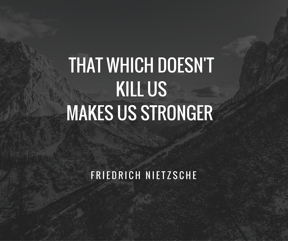 THAT WHICH DOESN'T KILL USMAKES US STRONGER